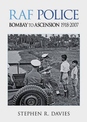 RAF Police - Bombay to Ascension 1918-2007: An Illustrated Record of RAF Police Activities in Asia, Australasia, South America and the South Atlantic (Paperback)
