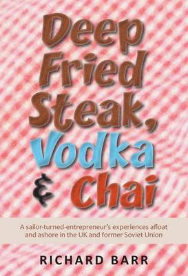 Deep Fried Steak, Vodka and Chai: A Sailor-Turned-Entrepreneur's Experiences Afloat and Ashore in the UK and Former Soviet Union (Paperback)