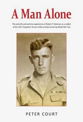 A Man Alone: Biography of Robert T. Robinson, a Soldier of the 14th 'Forgotten' Army in India and Burma During World War Two (Paperback)