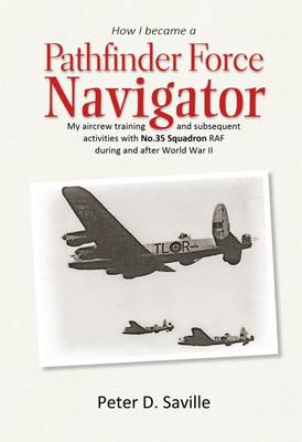 How I Became a Pathfinder Navigator: My Aircrew Training and Subsequent Activities with No.35 Squadron RAF During and After World War II (Paperback)
