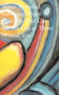 Mania Revealed: Surviving Hyper Mania in Your Life and the Life of Those Around You (Paperback)