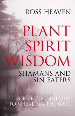 Plant Spirit Wisdom: Sin-eaters and Shamans; the Power of Nature in Celtic Healing for the Soul (Paperback)