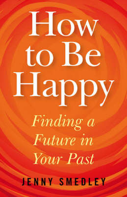 How to be Happy: Finding a Future in Your Past (Paperback)