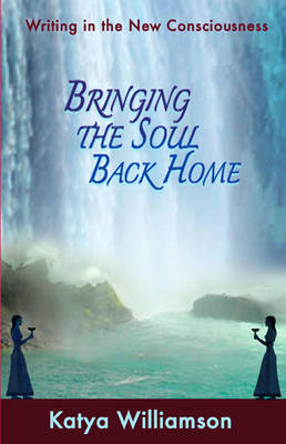 Bringing the Soul Back Home: Writing in the New Consciousness (Paperback)