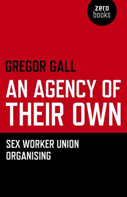 An Agency of Their Own: Sex Worker Union Organizing (Paperback)