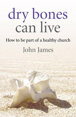Dry Bones Can Live: How to be Part of a Healthy Church (Paperback)