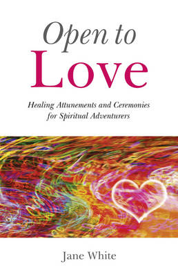 Open To Love - Healing Attunements and Ceremonies for Spiritual Adventurers (Paperback)
