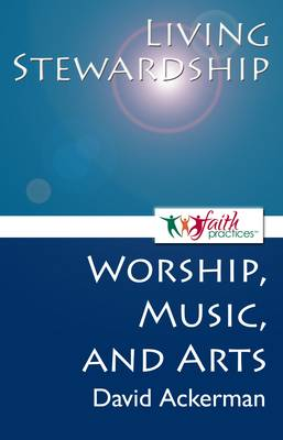 Living Stewardship (Worship, Music, and Arts) - Faith Practices(r) Series (Paperback)
