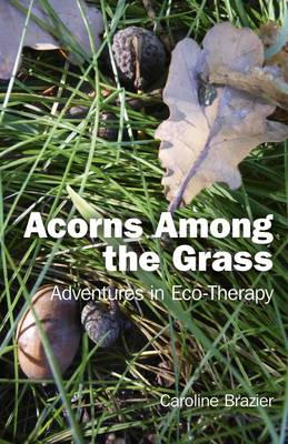 Acorns Among the Grass.: Adventures in Eco-therapy (Paperback)