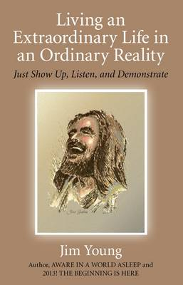 Living an Extraordinary Life in an Ordinary Reality: Just Show Up, Listen, and Demonstrate (Paperback)