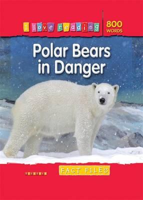 Fact Files 800 Words: Polar Bears in Danger - I Love Reading Fact Files (Paperback)