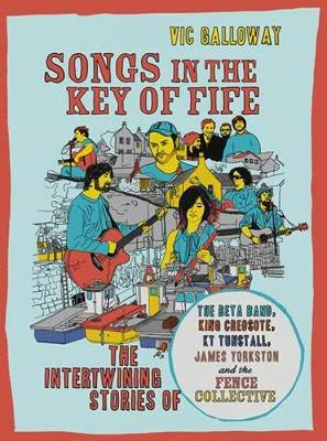 Songs in the Key of Fife: The Intertwining Stories of the Beta Band, King Creosote, KT Tunstall, James Yorkston and the Fence Collective (Paperback)