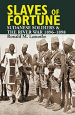 Slaves of Fortune: Sudanese Soldiers and the River War, 1896-1898 (Hardback)