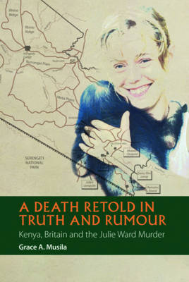 A Death Retold in Truth and Rumour: Kenya, Britain and the Julie Ward Murder - African Articulations v. 2 (Hardback)