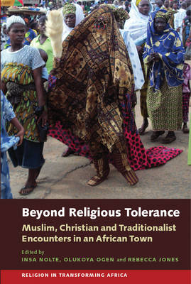 Beyond Religious Tolerance: Muslim, Christian & Traditionalist Encounters in an African Town - Religion in Transforming Africa v. 2 (Hardback)