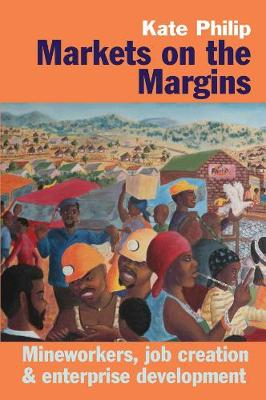 Markets on the Margins: Mineworkers, Job Creation and Enterprise Development (Hardback)