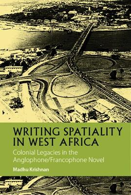 Writing Spatiality in West Africa - Colonial Legacies in the Anglophone/Francophone Novel (Hardback)