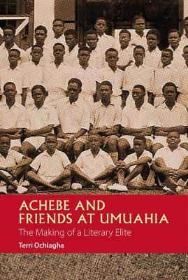 Achebe and Friends at Umuahia: The Making of a Literary Elite - African Articulations v. 1 (Paperback)