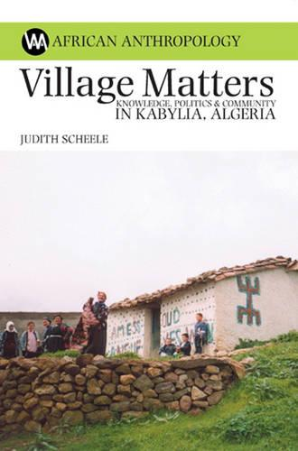 Village Matters: Knowledge, Politics and Community in Kabylia, Algeria - African Anthropology (Hardback)