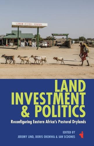 Land, Investment & Politics - Reconfiguring Eastern Africa`s Pastoral Drylands (Paperback)