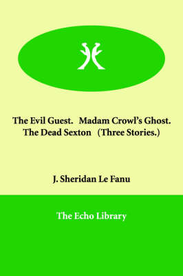 The Evil Guest. Madam Crowl's Ghost. the Dead Sexton (Three Stories.) (Paperback)