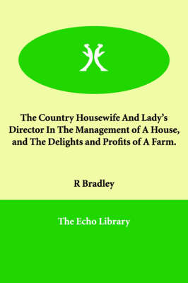 The Country Housewife And Lady's Director In The Management of A House, and The Delights and Profits of A Farm. (Paperback)