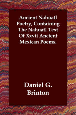 Ancient Nahuatl Poetry, Containing The Nahuatl Text Of Xxvii Ancient Mexican Poems. (Paperback)