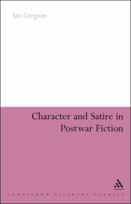 Character and Satire in Post War Fiction - Continuum Literary Studies (Paperback)