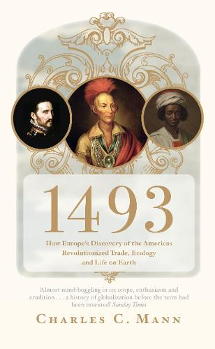 1493: How Europe's Discovery of the Americas Revolutionized Trade, Ecology and Life on Earth (Paperback)