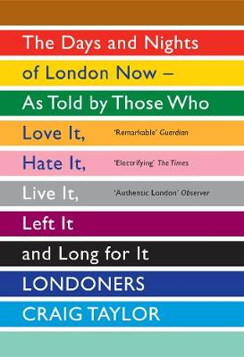 Londoners: The Days and Nights of London Now - As Told by Those Who Love It, Hate It, Live It, Left It and Long for It (Paperback)