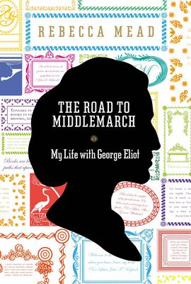 The Road to Middlemarch: My Life with George Eliot (Hardback)