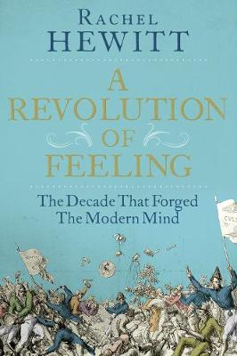 A Revolution of Feeling: The Decade that Forged the Modern Mind (Hardback)