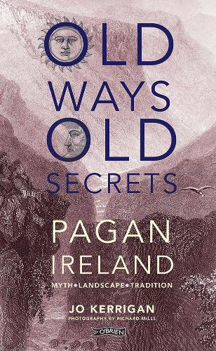 Old Ways, Old Secrets: Pagan Ireland: Myth * Landscape * Tradition (Hardback)
