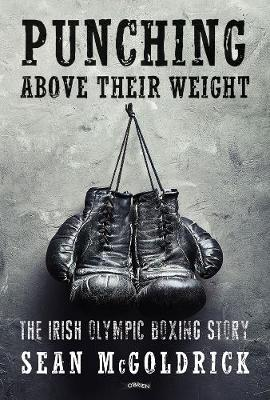 Punching Above their Weight: The Irish Olympic Boxing Story (Paperback)