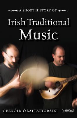 A Short History of Irish Traditional Music - Short Histories (Paperback)