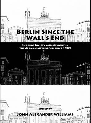 Berlin Since the Wall's End: Shaping Society and Memory in the German Metropolis Since 1989 (Hardback)
