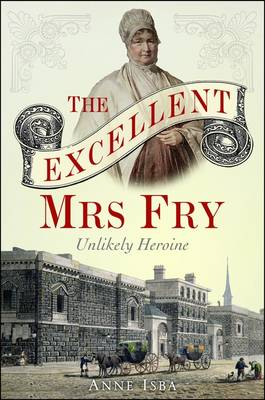 Excellent Mrs Fry: The Unlikely Heroine (Hardback)