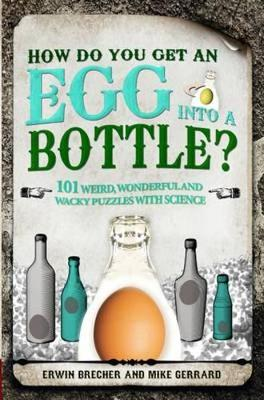 How Do You Get Egg Into a Bottle?: 101 weird, wonderful and wacky puzzles with science (Hardback)