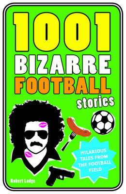 1001 Bizarre Football Stories: Daft Footballers, Mad Managers, Crazy Chairman and Foolish Fans (Hardback)