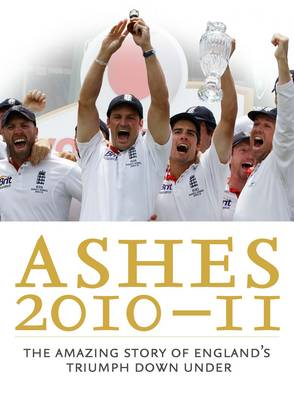The Ashes 2010/11: The Amazing Story of England's Triumph Down Under (Hardback)