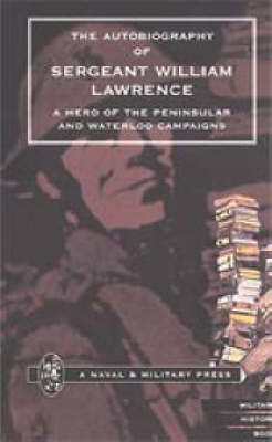 Autobiography of Sergeant William Lawrence. A Hero of the Peninsular and Waterloo Campaigns 2001 (Hardback)