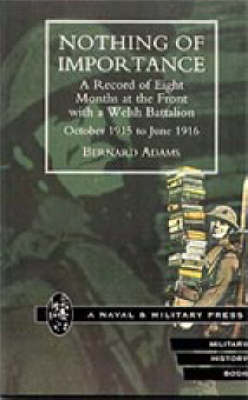 Nothing of Importance. A Record of Eight Months at the Front with a Welsh Battalion October 1915 to June 1916 2001 (Hardback)