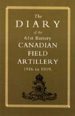 Diary of the 61st Battery Canadian Field Artillery 1916-1919 2002 (Hardback)