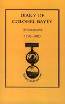 Diary of Colonel Bayly, 12th Regiment. 1796-1830 (Seringapatam 1799) 2002 (Hardback)