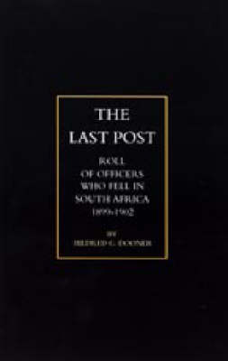 Last Post 2002: Being a Roll of All Officers (naval, Military or Colonial) Who Gave Their Lives for Their Queen, King & Country in the South African War, 1899-1902 (Hardback)