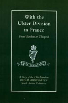 With the Ulster Division in France 2003: A Story of the 11th Battalion Royal Irish Rifles (South Antrim Volunteers), from Bordon to Thiepval (Hardback)