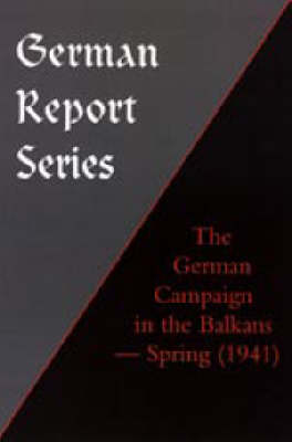 German Report Series: THE GERMAN CAMPAIGN IN THE BALKANS (Spring 1941) (Hardback)