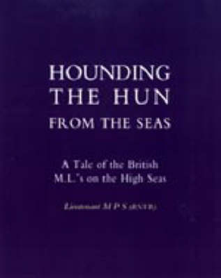 Hounding the Hun from the Seas. A Tale of the British M.L.'S on the High Seas 2003 (Hardback)