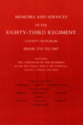 Memoirs and Services of the Eighty-third Regiment (county of Dublin) from 1793 to 1907 2004: Including the Campaigns of the Regiment in the West Indies, Africa, the Peninsula, Ceylon, Canada, and India (Hardback)
