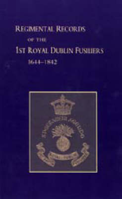 Regimental Records of the First Battalion the Royal Dublin Fusiliers 2004: 1644-1842 (Hardback)
